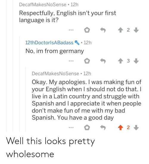 latin: DecafMakesNoSense 12h  Respectfully, English isn't your first  language is it?  2  12th DoctorlsA Badass  12h  No, im from germany  DecafMakesNoSense 12h  Okay. My apologies. I was making fun of  your English when I should not do that. I  live in a Latin country and struggle with  Spanish and I appreciate it when people  don't make fun of me with my bad  Spanish. You have a good day  2 Well this looks pretty wholesome