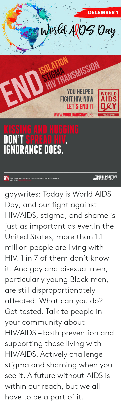 Statistics: DECEMBER 1  Wesla ApOS 0ay   ISOLATION  STIGMA  HIV TRANSMISSION  END  YOU HELPED  FIGHT HIV, NOW AIDS  LET'S END IT DRY  WORLD  www.WORLDAIDSDAY.ORG  POWERED BY NAT   KISSING AND HUGGING  DON'T SPREAD HIV.  IGNORANCE DOES.  NAT  THINK PRSITIVE  #RETHINK HIV  This World Aids Day, we're changing the way the world sees HIV.  Join us at gaywrites:  Today is World AIDS Day, and our fight against HIV/AIDS, stigma, and shame is just as important as ever.In the United States, more than 1.1 million people are living with HIV. 1 in 7 of them don't know it. And gay and bisexual men, particularly young Black men, are still disproportionately affected. What can you do? Get tested. Talk to people in your community about HIV/AIDS – both prevention and supporting those living with HIV/AIDS. Actively challenge stigma and shaming when you see it. A future without AIDS is within our reach, but we all have to be a part of it.