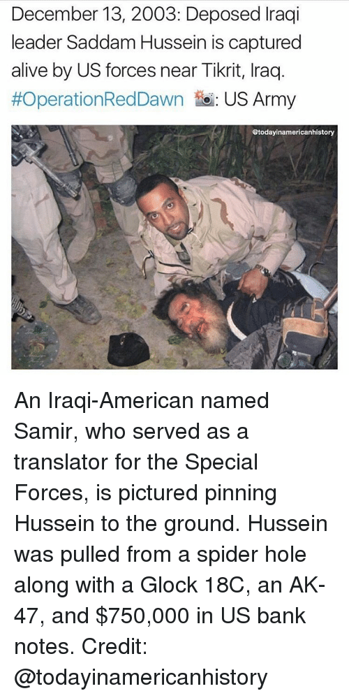 deposed: December 13, 2003: Deposed raqi  leader Saddam Hussein is captured  alive by US forces near Tikrit, lraq.  #OperationRedDawn to: US Army  Gtodayinamericanhistory An Iraqi-American named Samir, who served as a translator for the Special Forces, is pictured pinning Hussein to the ground. Hussein was pulled from a spider hole along with a Glock 18C, an AK-47, and $750,000 in US bank notes. Credit: @todayinamericanhistory