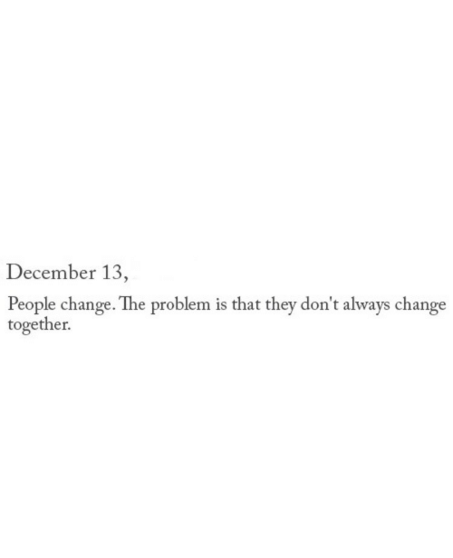 Change, They, and December: December 13  People change. The problem is that they don't always change  together.
