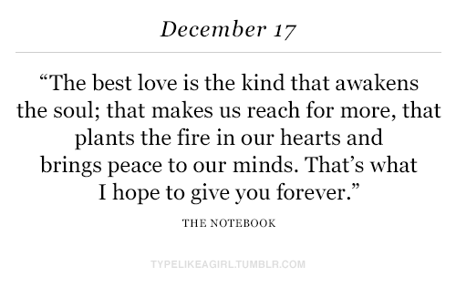"Fire, Love, and Notebook: December 17  ""The best love is the kind that awakens  the soul; that makes us reach for more, that  plants the fire in our hearts and  brings peace to our minds. That's what  I hope to give you forever.""  THE NOTEBOOK  TYPELIKEAGIRLTUMBLR.COM"