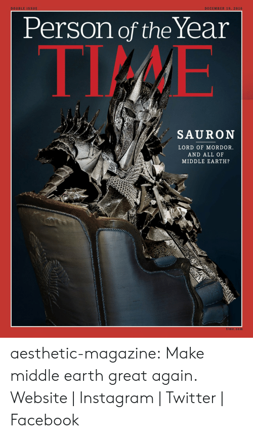 Great Again: DECEMBER 19, 2016  DOUBLE ISSUE  Person of theYear  TIME  SAURON  LORD OF MORDOR.  AND ALL OF  MIDDLE EARTH?  time.com aesthetic-magazine:  Make middle earth great again.  Website | Instagram | Twitter | Facebook