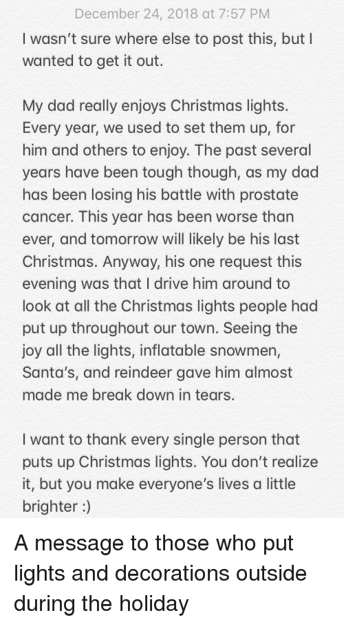 The Holiday: December 24, 2018 at 7:57 PM  I wasn't sure where else to post this, but I  wanted to get it out.  My dad really enjoys Christmas lights  Every year, we used to set them up, for  him and others to enjoy. The past several  years have been tough though, as my dad  has been losing his battle with prostate  cancer. This year has been worse than  ever, and tomorrow will likely be his last  Christmas. Anyway, his one request this  evening was that I drive him around to  look at all the Christmas lights people had  put up throughout our town. Seeing the  joy all the lights, inflatable snowmen,  Santa's, and reindeer gave him almost  made me break down in tears.  I want to thank every single person that  puts up Christmas lights. You don't realize  it, but you make everyone's lives a little  brighter) A message to those who put lights and decorations outside during the holiday