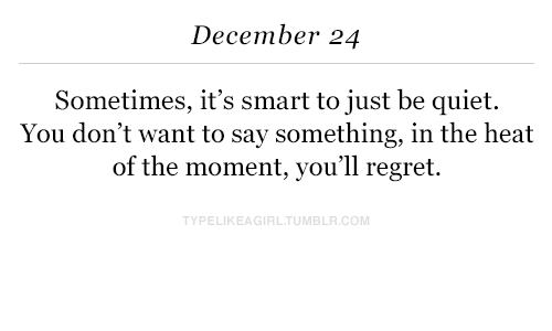 Quiet You: December 24  Sometimes, it's smart to just be quiet.  You don't want to say something, in the heat  of the moment, you'll regret.  PELIKEAGIRLTUMBLR.COM