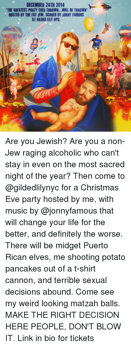 """midgets: DECEMBER 24TH 2014  """"THE GREATEST PARTY EVER THROWN...WILL BE THROWN""""  HOSTED BY THE FAT JEW, SCORED BY JONNY FAMOUS  AT GILDED LILY NYC. Are you Jewish? Are you a non-Jew raging alcoholic who can't stay in even on the most sacred night of the year? Then come to @gildedlilynyc for a Christmas Eve party hosted by me, with music by @jonnyfamous that will change your life for the better, and definitely the worse. There will be midget Puerto Rican elves, me shooting potato pancakes out of a t-shirt cannon, and terrible sexual decisions abound. Come see my weird looking matzah balls. MAKE THE RIGHT DECISION HERE PEOPLE, DON'T BLOW IT. Link in bio for tickets"""