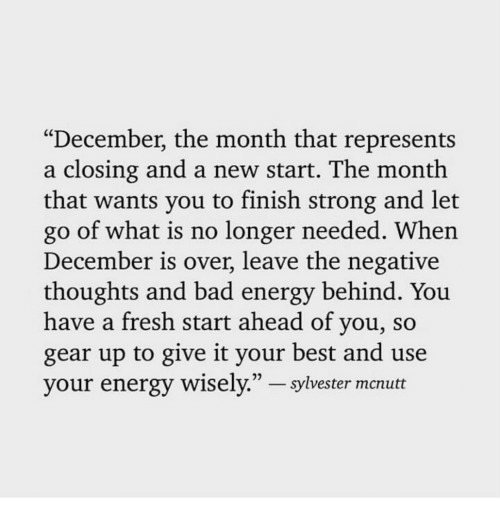 "Bad, Energy, and Fresh: ""December, the month that represents  a closing and a new start. The month  that wants you to finish strong and let  go of what is no longer needed. When  December is over, leave the negative  thoughts and bad energy behind. You  have a fresh start ahead of you, so  gear up to give it your best and use  your energy wisely."" - sylvester mcnutt"