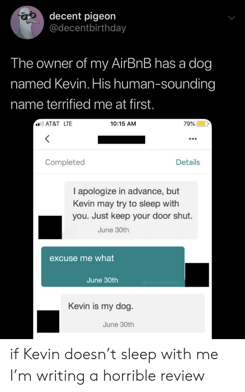 sounding: decent pigeon  @decentbirthday  The owner of my AirBnB has a dog  named Kevin. His human-sounding  name terrified me at first.  AT&T LTE  79%  10:15 AM  Completed  Details  I apologize in advance, but  Kevin may try to sleep with  you. Just keep your door shut.  June 30th  excuse me what  June 30th  @decentbirthday  Kevin is my dog  June 30th if Kevin doesn't sleep with me I'm writing a horrible review