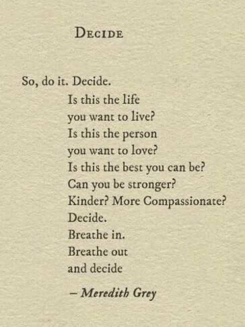kinder: DECIDE  So, do it. Decide.  Is this the life  you want to live?  Is this the person  you want to love?  Is this the best you can  Can you be stronger?  Kinder? More Compassionate?  Decide  Breathe in.  Breathe out  and decide  be  - Meredith Grey