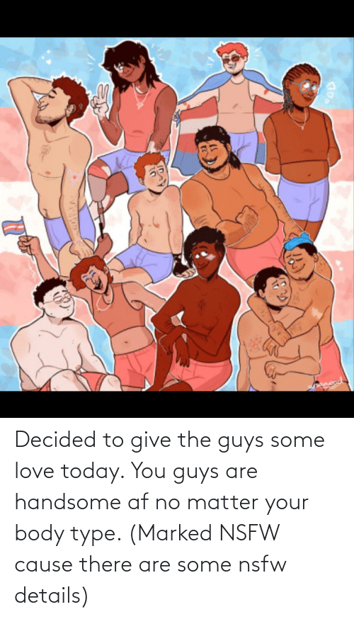 Body Type: Decided to give the guys some love today. You guys are handsome af no matter your body type. (Marked NSFW cause there are some nsfw details)