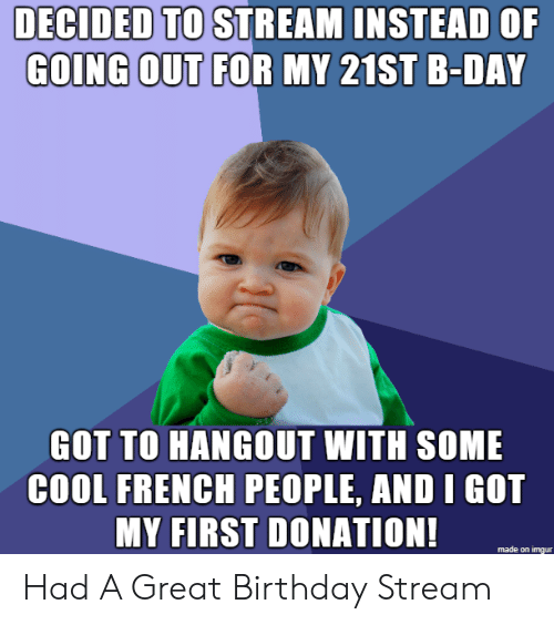 Birthday, Cool, and Imgur: DECIDED TO STREAM INSTEAD OF  GOING OUT FOR MY 21ST B-DAY  GOT TO HANGOUT WITH SOME  COOL FRENCH PEOPLE, AND I GOT  MY FIRST DONATION!  made on imgur Had A Great Birthday Stream