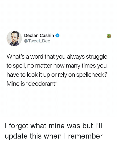 """How Many Times, Memes, and Struggle: Declan Cashin ^  @Tweet_Dec  What's a word that you always struggle  to spell, no matter how many times you  have to look it up or rely on spellcheck?  Mine is """"deodorant"""" I forgot what mine was but I'll update this when I remember"""