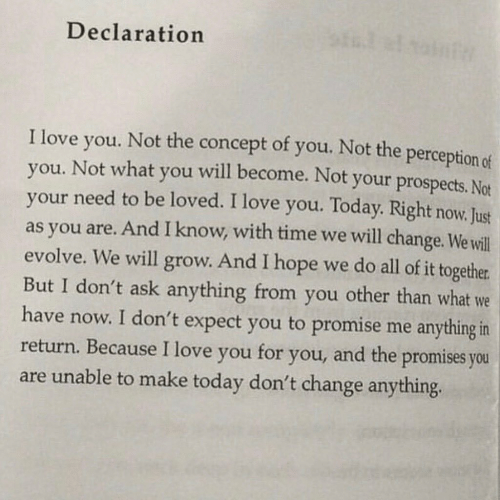 Love, I Love You, and Evolve: Declaration  of you. Not the perception of  I love  Not the  concept  will become. Not your prospects. Not  you.  you. Not what  your need to be loved. I love you. Today. Right now. Just  as you are. And I know, with time we will change. We will  evolve. We will grow. And I hope we do all of it together  But I don't ask anything from you other than what we  have now. I don't expect you to promise me anything in  return. Because I love you  you  and the promises you  for  you,  are unable to make today don't change anything
