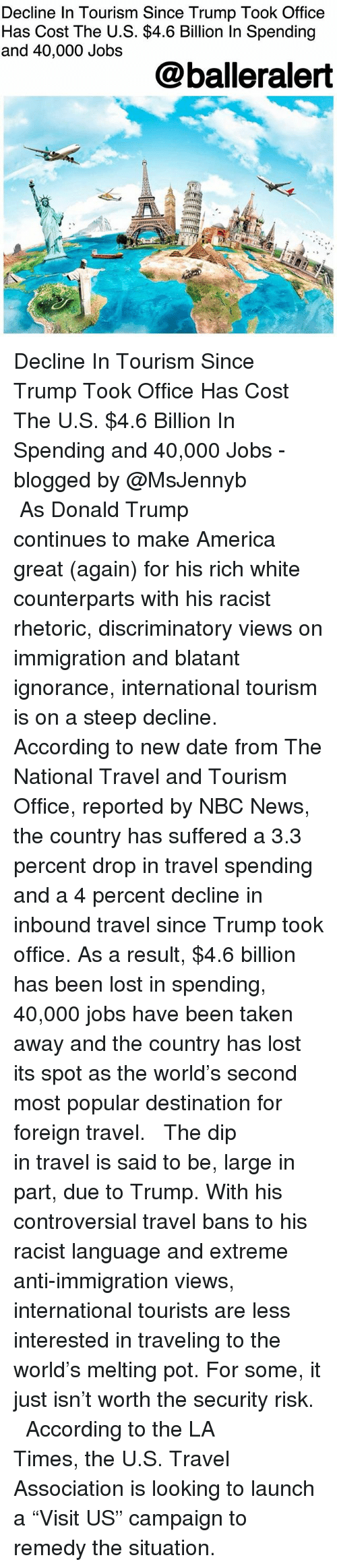 """America, Donald Trump, and Memes: Decline In Tourism Since Trump Took Office  Has Cost The U.S. $4.6 Billion In Spending  and 40,000 Jobs  @balleralert Decline In Tourism Since Trump Took Office Has Cost The U.S. $4.6 Billion In Spending and 40,000 Jobs - blogged by @MsJennyb ⠀⠀⠀⠀⠀⠀⠀ ⠀⠀⠀⠀⠀⠀⠀ As Donald Trump continues to make America great (again) for his rich white counterparts with his racist rhetoric, discriminatory views on immigration and blatant ignorance, international tourism is on a steep decline. ⠀⠀⠀⠀⠀⠀⠀ ⠀⠀⠀⠀⠀⠀⠀ According to new date from The National Travel and Tourism Office, reported by NBC News, the country has suffered a 3.3 percent drop in travel spending and a 4 percent decline in inbound travel since Trump took office. As a result, $4.6 billion has been lost in spending, 40,000 jobs have been taken away and the country has lost its spot as the world's second most popular destination for foreign travel. ⠀⠀⠀⠀⠀⠀⠀ ⠀⠀⠀⠀⠀⠀⠀ The dip in travel is said to be, large in part, due to Trump. With his controversial travel bans to his racist language and extreme anti-immigration views, international tourists are less interested in traveling to the world's melting pot. For some, it just isn't worth the security risk. ⠀⠀⠀⠀⠀⠀⠀ ⠀⠀⠀⠀⠀⠀⠀ According to the LA Times, the U.S. Travel Association is looking to launch a """"Visit US"""" campaign to remedy the situation."""