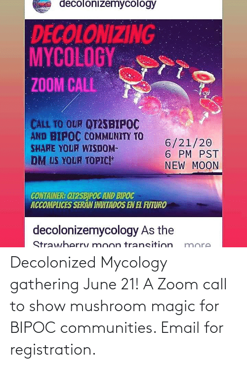 gathering: Decolonized Mycology gathering June 21! A Zoom call to show mushroom magic for BIPOC communities. Email for registration.