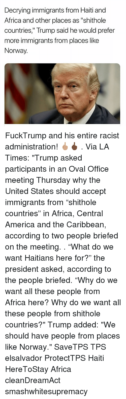 """oval office: Decrying immigrants from Haiti and  Africa and other places as """"shithole  countries,"""" Trump said he would prefer  more immigrants from places like  Norway. FuckTrump and his entire racist administration! 🖕🏽🖕🏿 . Via LA Times: """"Trump asked participants in an Oval Office meeting Thursday why the United States should accept immigrants from """"shithole countries"""" in Africa, Central America and the Caribbean, according to two people briefed on the meeting. . """"What do we want Haitians here for?"""" the president asked, according to the people briefed. """"Why do we want all these people from Africa here? Why do we want all these people from shithole countries?"""" Trump added: """"We should have people from places like Norway."""" SaveTPS TPS elsalvador ProtectTPS Haiti HereToStay Africa cleanDreamAct smashwhitesupremacy"""