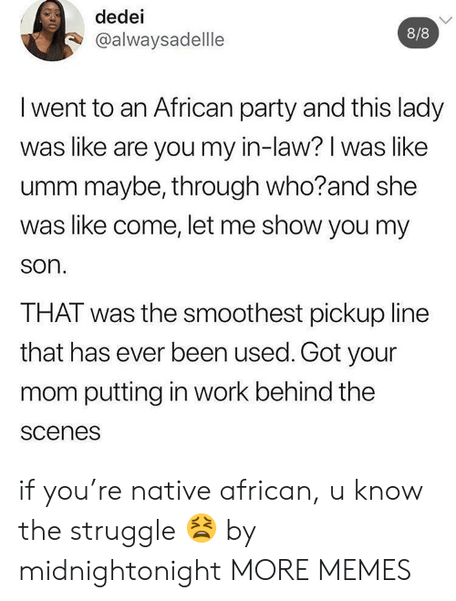 In Law: dedei  8/8  @alwaysadellle  I went to an African party and this lady  was like are you my in-law? I was like  umm maybe, through who?and she  was like come, let me show you my  son.  THAT was the smoothest pickup line  that has ever been used. Got your  mom putting in work behind the  scenes if you're native african, u know the struggle 😫 by midnightonight MORE MEMES