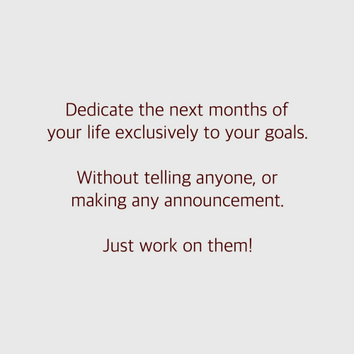 Goals, Life, and Work: Dedicate the next months of  your life exclusively to your goals.  Without telling anyone, or  making any announcement.  Just work on them!