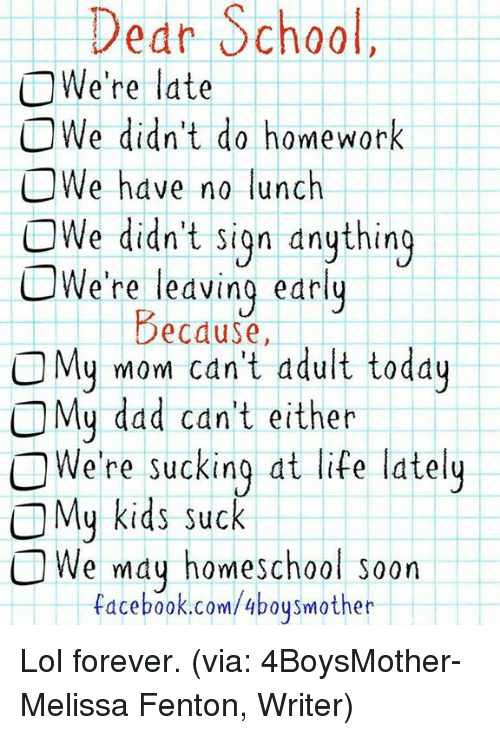 Kids Suck: Dedr School,  O We're late  O We didn't do homework  O We have no lunch  OWe didn't Sign dnything  CWe're early  Because,  OMy mom can't ddult today  C My dad can't either  O We're sucking at life lately  My kids suck  O We may home school soon  facebook.com/4 boys mother Lol forever. (via: 4BoysMother- Melissa Fenton, Writer)