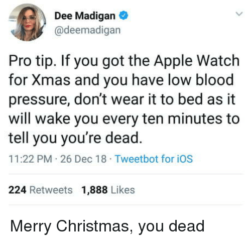 You Dead: Dee Madigan  @deemadigan  Pro tip. If you got the Apple Watch  for Xmas and you have low blood  pressure, don't wear it to bed as it  will wake you every ten minutes to  tell you you're dead.  11:22 PM 26 Dec 18 Tweetbot for iOS  224 Retweets 1,888 Likes Merry Christmas, you dead