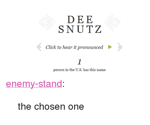 """Enemy Stand: DEE  SNUTZ  Click to hear it pronounced  person in the U.S. has this name <p><a class=""""tumblr_blog"""" href=""""http://enemy-stand.tumblr.com/post/118760353902"""">enemy-stand</a>:</p> <blockquote> <p>the chosen one<br/></p> </blockquote>"""