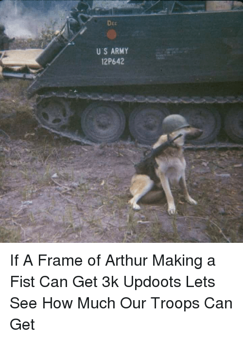 Updoots: DEE  US ARMY  12P642 If A Frame of Arthur Making a Fist Can Get 3k Updoots Lets See How Much Our Troops Can Get