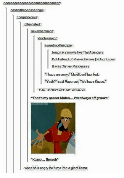 """Thats My Secret: deeeeeeeeeeeeeeeaaaaaaaaaaaaaaan:  castielthebadassangel:  abbicavi  Savannahfaerie:  doctors on:  sweet motherofpie  .Imagine a movie like The Avengers  But instead of Marvel heroes joining forces  It was Disney Princesses  """"I have an arm  Maleficent taunted.  HYeah? said Rapunzel, """"We have Kuzco.""""  l YOU THREW OFF MY GROOVE  """"That's my secret Mulan... Pm always offgroove""""  Kuzco... Smash""""  when he's angry he turns into a giant llama"""