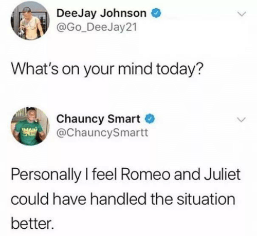 Funny, Tumblr, and Romeo and Juliet: DeeJay Johnson  @Go_DeeJay 21  What's on your mind today?  Chauncy Smart  @ChauncySmartt  Personally l feel Romeo and Juliet  could have handled the situation  better.