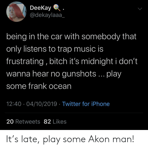 Akon: DeeKay  @dekaylaaa  being in the car with somebody that  only listens to trap music is  frustrating, bitch it's midnight i don't  wanna hear no gunshots... play  some frank ocean  12:40 04/10/2019 Twitter for iPhone  20 Retweets 82 Likes It's late, play some Akon man!