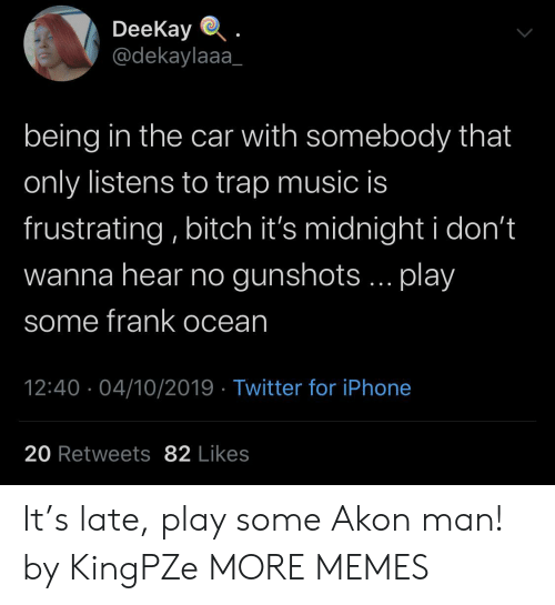 trap: DeeKay  @dekaylaaa  being in the car with somebody that  only listens to trap music is  frustrating, bitch it's midnight i don't  wanna hear no gunshots... play  some frank ocean  12:40 04/10/2019 Twitter for iPhone  20 Retweets 82 Likes It's late, play some Akon man! by KingPZe MORE MEMES