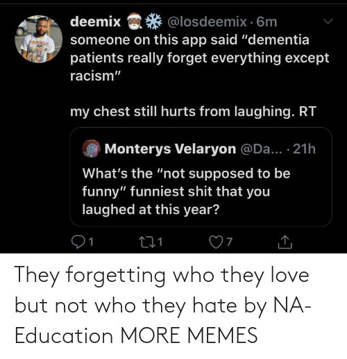 "nä: deemix  @losdeemix · 6m  someone on this app said ""dementia  patients really forget everything except  racism""  my chest stillI hurts from laughing. RT  Monterys Velaryon @Da... · 21h  What's the ""not supposed to be  funny"" funniest shit that you  laughed at this year? They forgetting who they love but not who they hate by NA-Education MORE MEMES"