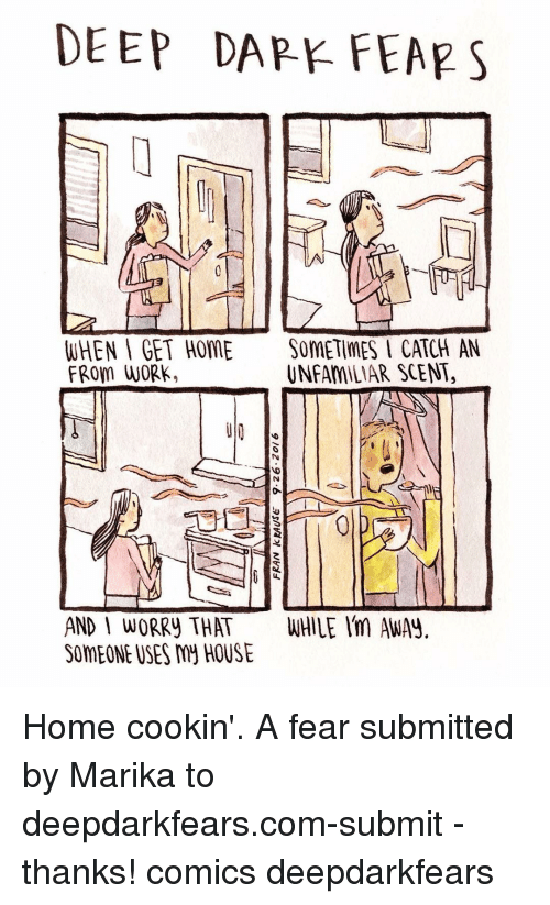 daps: DEEP DAP FEAR S  WHEN GET HOME SOMETIMES I CATCH AN  FROM WORK.  UNFAMILIAR SCENT,  AND I WORRY THAT Home cookin'. A fear submitted by Marika to deepdarkfears.com-submit - thanks! comics deepdarkfears