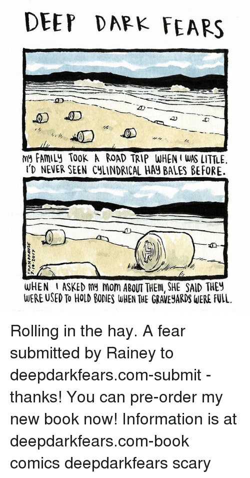 Road Tripping: DEEP DAPK FEARS  my FAMILY TOOK A ROAD TRIP WHEN I WAS LITTLE  ID NEVER SEEN CyLINDRICAL HAY BALES BEFORE.  2  WHEN ASKED my mom ABOUT THEm, SHE SAID THEY  WERE USED To HOLD BODIES WHEN THE GRAVEJARD WERE FULL. Rolling in the hay. A fear submitted by Rainey to deepdarkfears.com-submit - thanks! You can pre-order my new book now! Information is at deepdarkfears.com-book comics deepdarkfears scary
