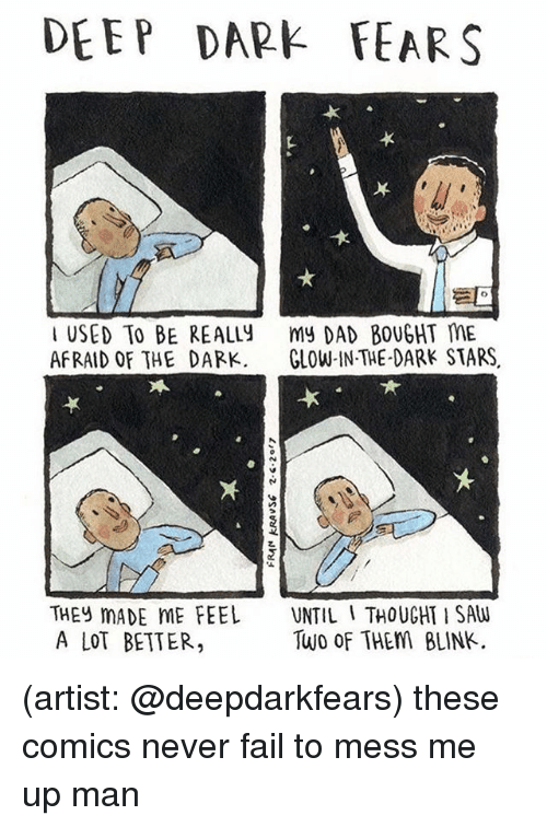 Ups Man: DEEP DARE FEARS  USED TO BE REALLY  my DAD BOUGHT ME  AFRAID OF THE DARK  GLOW IN THE DARK STARS  THEY MADE ME FEEL  UNTIL I THOUGHT SAW  Two of THEM BLINK.  A LOT BETTER, (artist: @deepdarkfears) these comics never fail to mess me up man