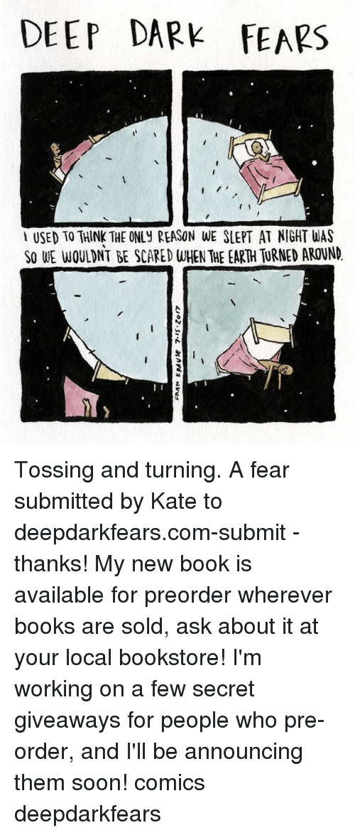 katee: DEEP DARK FEARS  USED TO THINK THE ONLy REASON WE SLEPT AT NIGHT WAS  SO WE WOULDNT BE SCARED WHEN THE EARTH TURNED AROUND Tossing and turning. A fear submitted by Kate to deepdarkfears.com-submit - thanks! My new book is available for preorder wherever books are sold, ask about it at your local bookstore! I'm working on a few secret giveaways for people who pre-order, and I'll be announcing them soon! comics deepdarkfears