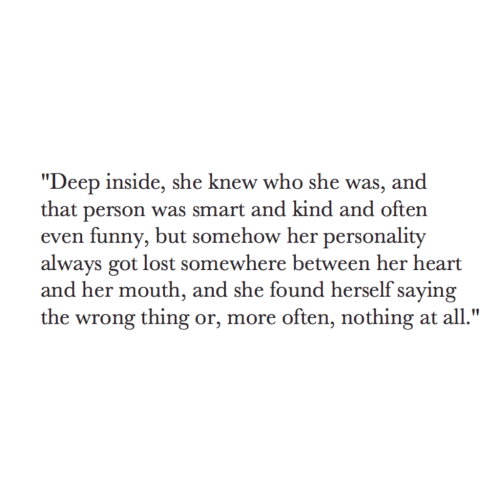 "Funny, Lost, and Heart: ""Deep inside, she knew who she was, and  that person was smart and kind and often  even funny, but somehow her personality  always got lost somewhere between her heart  and her mouth, and she found herself saying  the wrong thing or, more often, nothing at all."""
