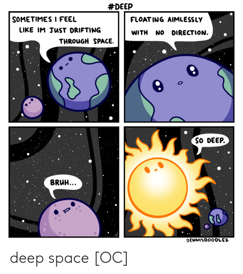 So Deep:  #DEEP  SOMETIMESI FEEL  FLOAT ING AIMLESSLY  LIKE IM JuST DRIFTING  WITH NO DIRECTION.  THROuGH SPACE.  SO DEEP.  BRUH. deep space [OC]