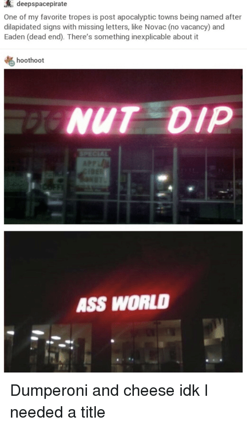 Ass, World, and Cheese: deepspacepirate  One of my favorite tropes is post apocalyptic towns being named after  dilapidated signs with missing letters, like Novac (no vacancy) and  Eaden (dead end). There's something inexplicable about it  hoothoot  NUT DIP  ASS WORLD Dumperoni and cheese idk I needed a title