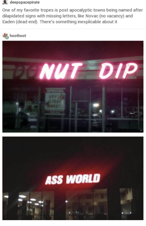 Ass, Appl, and World: deepspacepirate  One of my favorite tropes is post apocalyptic towns being named after  dilapidated signs with missing letters, like Novac (no vacancy) and  Eaden (dead end). There's something inexplicable about it  hoothoot  PONUT DIP  SPECIAL  APPL  CIDE  ASS WORLD