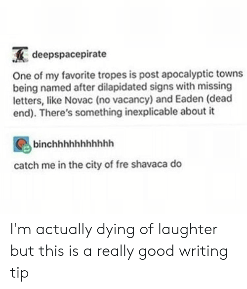 tropes: deepspacepirate  One of my favorite tropes is post apocalyptic towns  being named after dilapidated signs with missing  letters, like Novac (no vacancy) and Eaden (dead  end). There's something inexplicable about it  binchhhhhhhhhhh  catch me in the city of fre shavaca do I'm actually dying of laughter but this is a really good writing tip