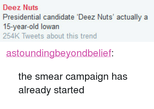 """Smear Campaign: Deez Nuts  Presidential candidate Deez Nuts' actually a  15-year-old lowan  254K Tweets about this trend <p><a class=""""tumblr_blog"""" href=""""http://astoundingbeyondbelief.tumblr.com/post/127156917639"""">astoundingbeyondbelief</a>:</p> <blockquote> <p>the smear campaign has already started<br/></p> </blockquote>"""
