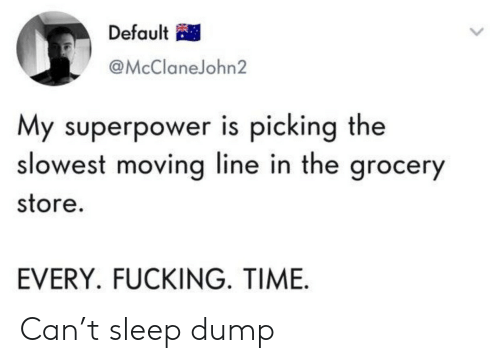 Default: Default  @McClaneJohn2  My superpower is picking the  slowest moving line in the grocery  store.  EVERY. FUCKING. TIME Can't sleep dump