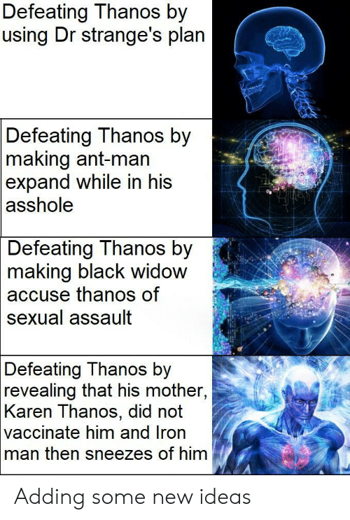 Iron Man, Black Widow, and Black: Defeating Thanos by  using Dr strange's plan  Defeating Thanos by  making ant-man  expand while in his  asshole  Defeating Thanos by  2  making  black widow  thanos of  accuse  sexual assault  Defeating Thanos by  revealing that his mother,  Karen Thanos, did not  vaccinate him and Iron  man then sneezes of him Adding some new ideas
