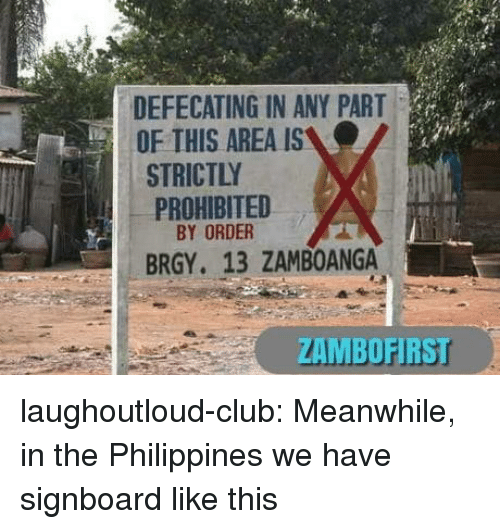 Philippines: DEFECATING IN ANY PART  OF THIS AREA IS  STRICTLY  PROHIBITED  BY ORDER  BRGY. 13 ZAMBOANGA  ZAMBOFIRS laughoutloud-club:  Meanwhile, in the Philippines we have signboard like this