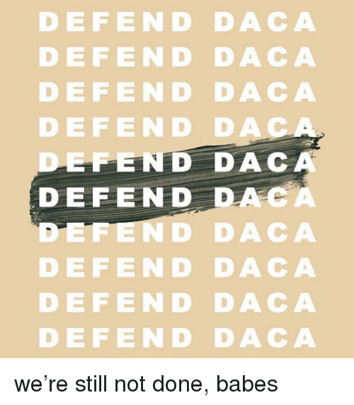 Babes, Dac, and Still: DEFEND DACA  DEFEND DACA  DEFEND DACA  DEFE ND DA  EFEND DAC  DEFEND DACA  ND DACA  DEFEND DACA  DEFEND DACA  DEFEND DACA we're still not done, babes