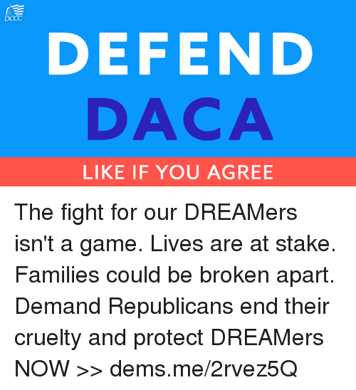 Memes, Game, and Fight: DEFEND  DACA  LIKE IF YOU AGREE The fight for our DREAMers isn't a game. Lives are at stake. Families could be broken apart.  Demand Republicans end their cruelty and protect DREAMers NOW >> dems.me/2rvez5Q