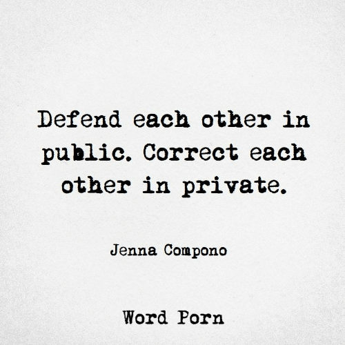 Word, Private, and Public: Defend each other in  public. Correct each  other in private.  Jenna Compono  Word Porn