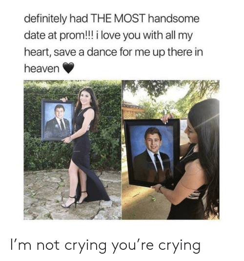 Crying, Definitely, and Heaven: definitely had THE MOST handsome  date at prom!! i love you with all my  heart, save a dance for me up there in  heaven I'm not crying you're crying