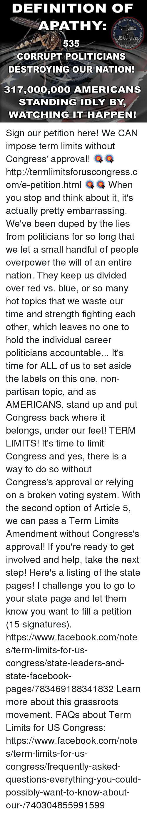 Small Hands: DEFINITION OF  itsforUSC  APATHY.  Term Limits  US Congress  535  CORRUPT POLITICIANS  DESTROYING OUR NATION!  317,000  AMERICANS  STANDING IDLY BY,  WATCHING IT HAPPEN! Sign our petition here! We CAN impose term limits without Congress' approval! 🎯🎯http://termlimitsforuscongress.com/e-petition.html 🎯🎯  When you stop and think about it, it's actually pretty embarrassing.  We've been duped by the lies from politicians for so long that we let a small handful of people overpower the will of an entire nation.  They keep us divided over red vs. blue, or so many hot topics that we waste our time and strength fighting each other, which leaves no one to hold the individual career politicians accountable...  It's time for ALL of us to set aside the labels on this one, non-partisan topic, and as AMERICANS, stand up and put Congress back where it belongs, under our feet!  TERM LIMITS!  It's time to limit Congress and yes, there is a way to do so without Congress's approval or relying on a broken voting system.  With the second option of Article 5, we can pass a Term Limits Amendment without Congress's approval!  If you're ready to get involved and help, take the next step! Here's a listing of the state pages! I challenge you to go to your state page and let them know you want to fill a petition (15 signatures). https://www.facebook.com/notes/term-limits-for-us-congress/state-leaders-and-state-facebook-pages/783469188341832  Learn more about this grassroots movement. FAQs about Term Limits for US Congress: https://www.facebook.com/notes/term-limits-for-us-congress/frequently-asked-questions-everything-you-could-possibly-want-to-know-about-our-/740304855991599