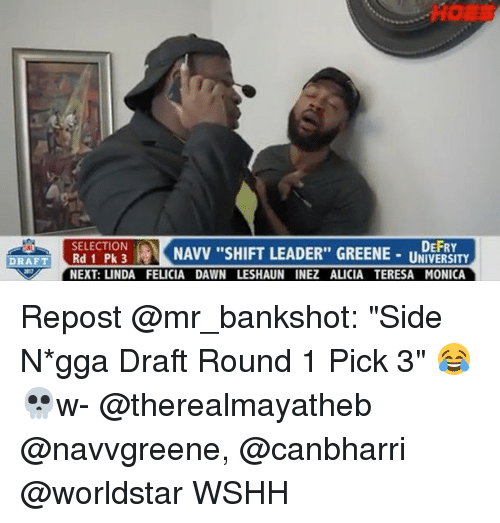 "Memes, Worldstar, and Wshh: DEFRY  KNAVV ""SHIFT LEADER"" GREENE-U-  SELECTION  DRAFT Rd 1 Pk 3  -UNIVERSITY  NEXT: LINDA FELICIA DAWN LESHAUN INEZ ALICIA TERESA MONICA Repost @mr_bankshot: ""Side N*gga Draft Round 1 Pick 3"" 😂💀w- @therealmayatheb @navvgreene, @canbharri @worldstar WSHH"