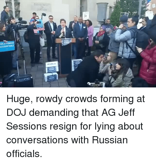 Resignated: DEhunaEU  Justice  IOLU FOw  ACCOUNTA Huge, rowdy crowds forming at DOJ demanding that AG Jeff Sessions resign for lying about conversations with Russian officials.